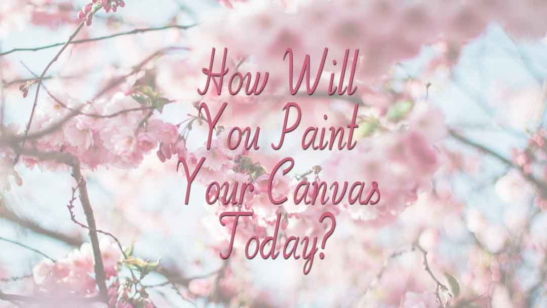How Will You Paint Your Canvas Today?